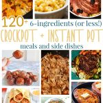120+ 6 Ingredients or Less Crock-Pot and Instant Pot Meals and Side Dishes